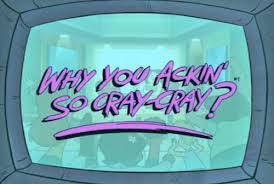 Why you ackin so cra cra