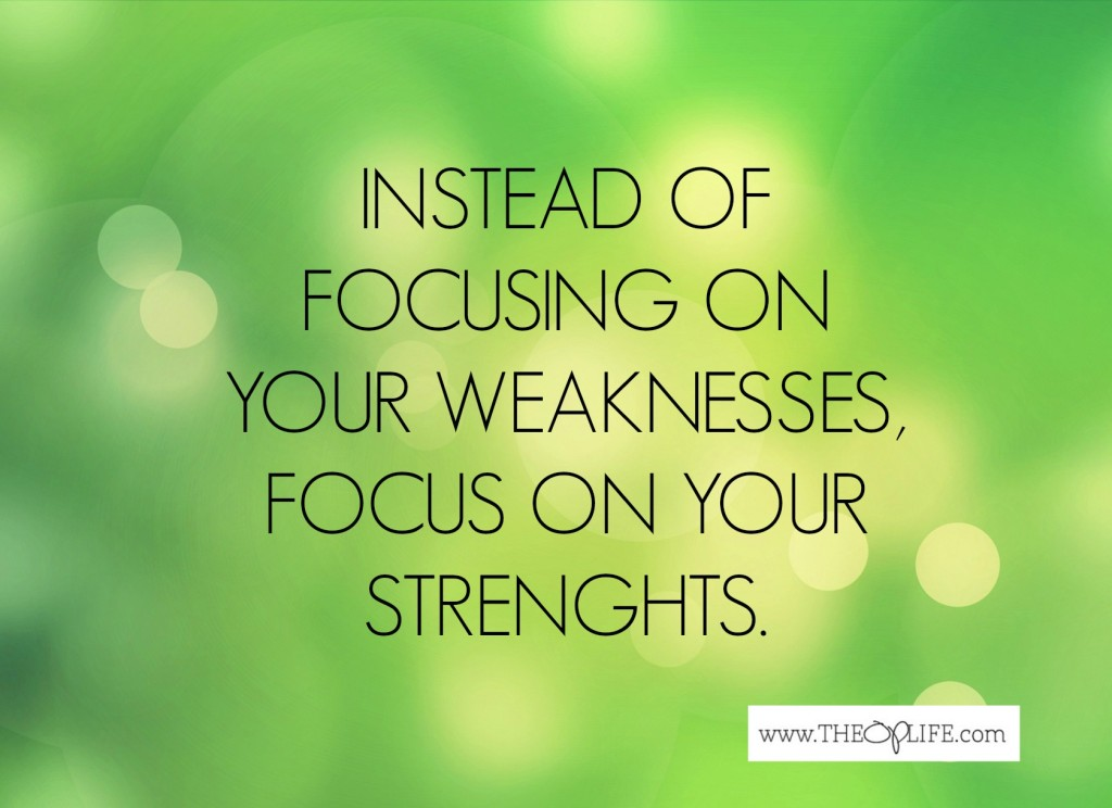 Focus on your strengths, not your weaknesses