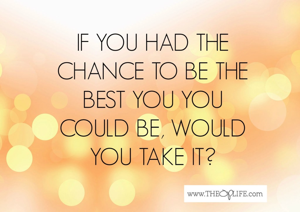 If you had the chance to be the best YOU, the op life