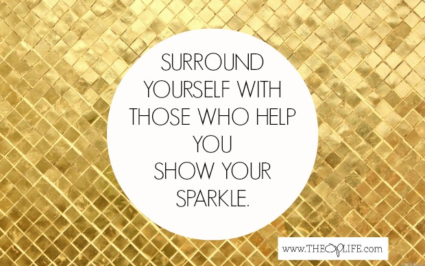 Surround yourself with people who help you show your sparkle.