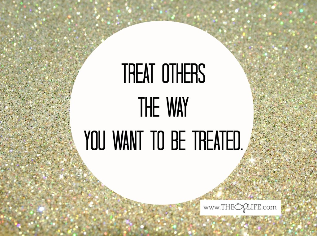 Treat others the way you want to be treated. The OP Life