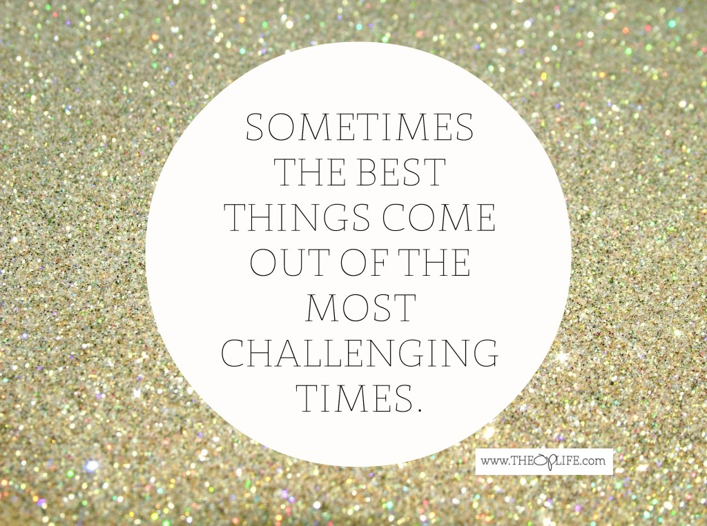 The best things come from the most challenging times.  The OP Life