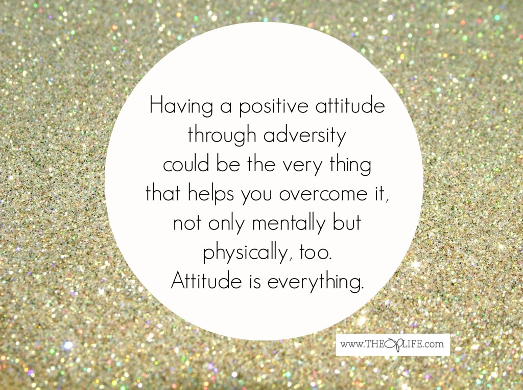 Having a positive attitude thru adversity, The OP Life