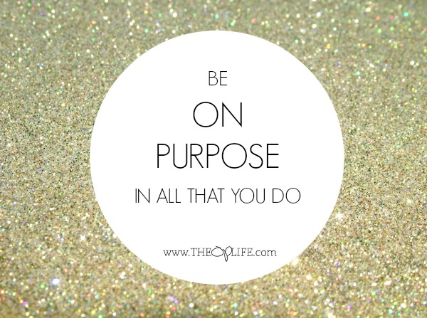 Be On Purpose in all that you do. The OP Life
