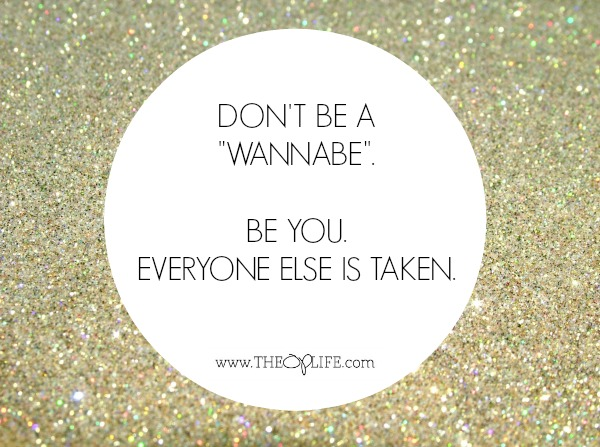 Don't be a WANNABE.  Be YOU.  Everyone else is taken.  The OP Life
