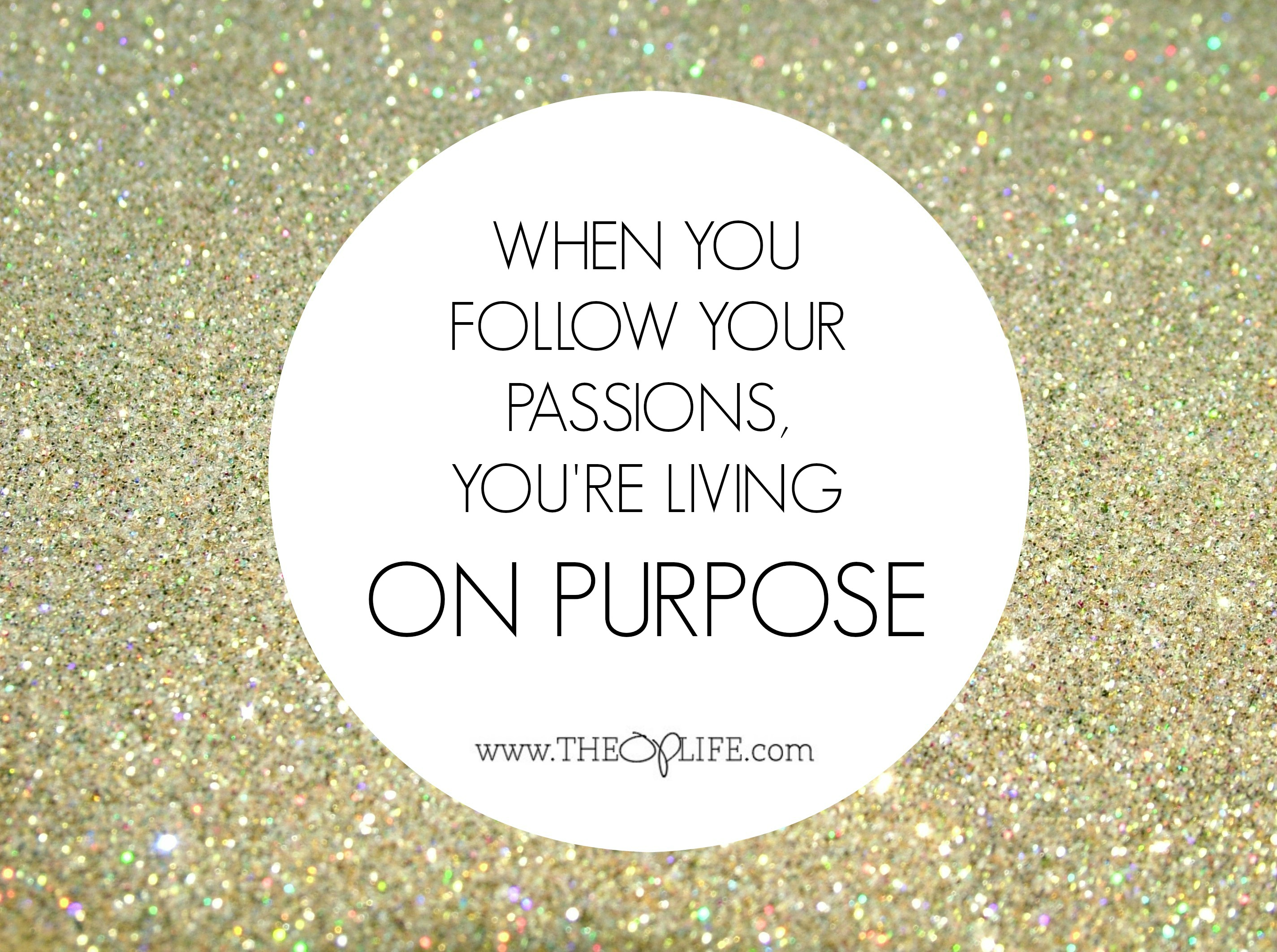 Follow your passions to live ON PURPOSE.  The OP Life