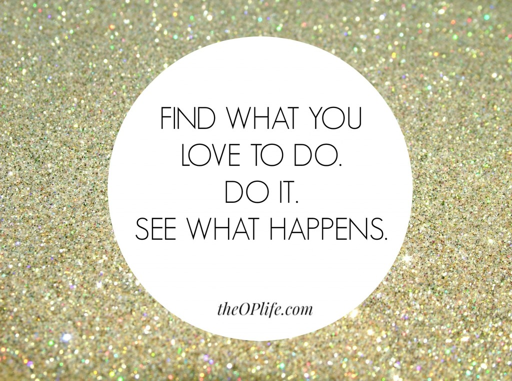 Find what you love to do and do it.  The OP Life