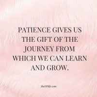 PATIENCE GIVES US THE GIFT OF THE JOURNEY FROM WHICH WE CAN LEARN AND GROW.