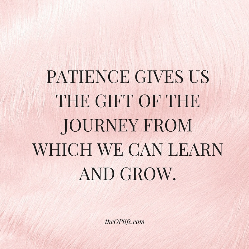 Patience 3 steps to get it. PATIENCE GIVES US THE GIFT OF THE JOURNEY FROM WHICH WE CAN LEARN AND GROW.